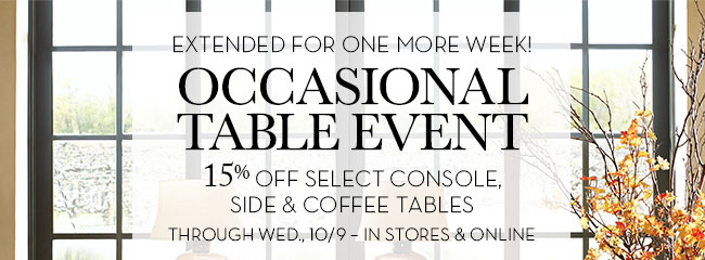 EXTENDED FOR ONE MORE WEEK! OCCASIONAL TABLE EVENT - 15% OFF SELECT CONSOLE, SIDE & COFFEE TABLES - THROUGH WED., 10/9 - IN STORES & ONLINE