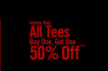 INSTORE ONLY - ALL TEES BOGO 50% OFF***