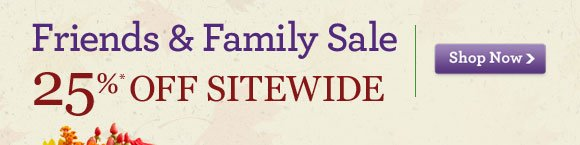 25%* OFF SITEWIDE FRIENDS & FAMILY SALE