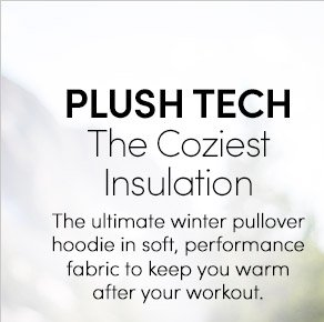 PLUSH TECH | The Coziest Insulation | The ultimate winter pullover hoodie in soft, performance fabric to keep you warm after your workout.