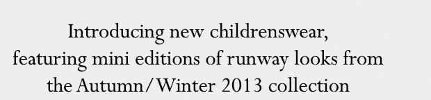 Introducing new childrenswear, featuring mini editions of runway looks from the Autumn/Winter 2013 collection