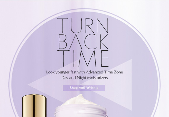 Turn Back Time  Look younger fast with Advanced Time Zone Day and Night Moisturizers.  SHOP ANTI-WRINKLE »