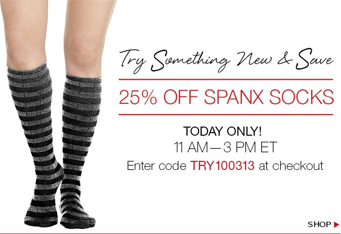 Try Something New & Save! 25% Off Spanx Socks. Today only. 11 AM — 3 PM ET. Enter code TRY100313 at checkout. Shop!