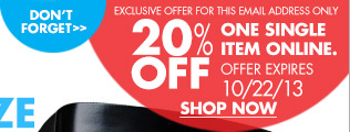 DON'T FORGET EXCLUSIVE OFFER THIS EMAIL ADDRESS ONLY 20% OFF ONE SINGLE ITEM ONLINE. OFFER EXPIRES 10/22/13 SHOP NOW