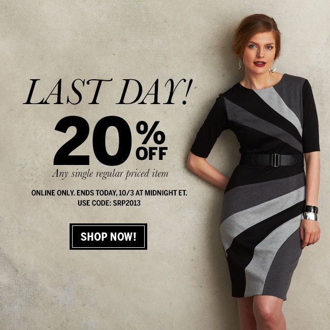 Last day! 20% off any single regular priced item. Online only. Ends today, 10/3 at midnight ET. Shop now! Use code: SRP2013