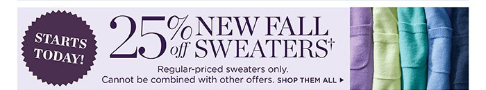 Starts today! 25% off new fall sweaters. Regular-priced sweaters only. Cannot be combined with other offers.