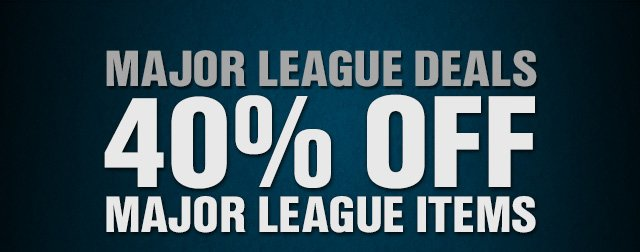 MAJOR LEAGUE DEALS 40% OFF BIG LEAGUE ITEMS