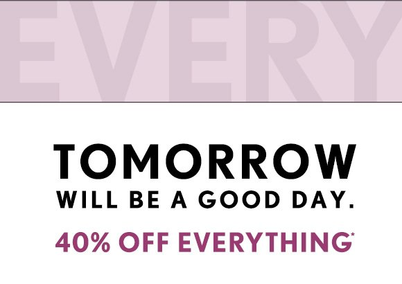 TOMORROW WILL BE A GOOD DAY.  40% OFF EVERYTHING*  PLAN YOUR (GOOD) DAY NOW.  FIND A STORE NEAR YOU