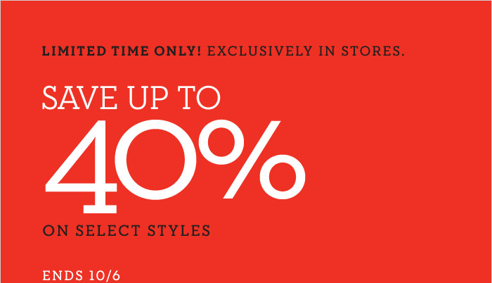 LIMITED TIME ONLY! EXCLUSIVELY IN STORES. SAVE UP TO 40% ON SELECT STYLES   ENDS 10/6