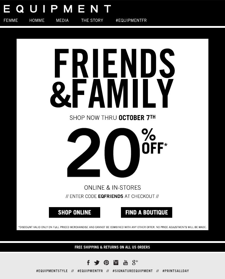 FRIENDS and FAMILY. Shop now thru October 7th 20% OFF online and in-stores. Enter code EQFRIENDS at checkout. Discount valid only on full priced merchandise and cannot be combined with any other offer. No price adjustments will be made. Free shipping and returns on all U.S. orders. Shop online or find a boutique.