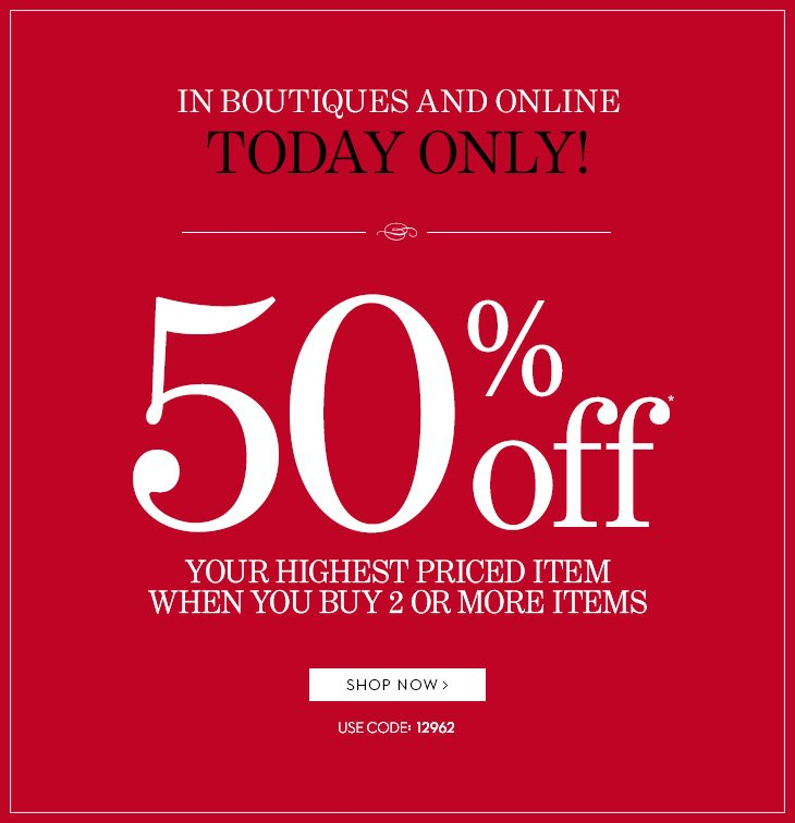 TODAY ONLY In Boutiques & Online. 50%  Off* Your Highest Priced Item When You Buy 2 Or More Items. Use Code  12962. SHOP NOW