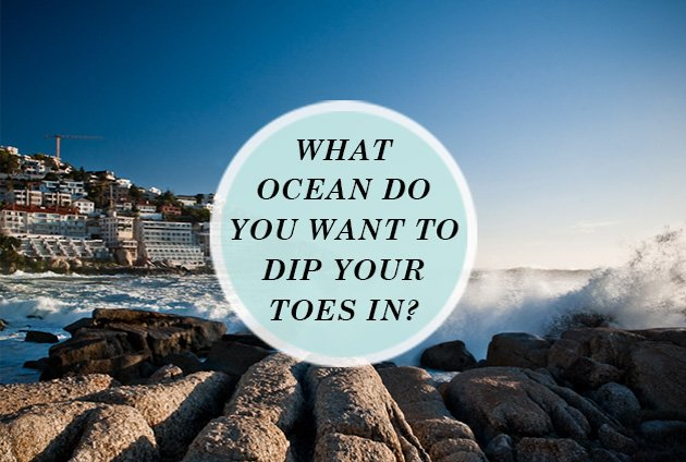 What ocean do you want to dip your toes in?