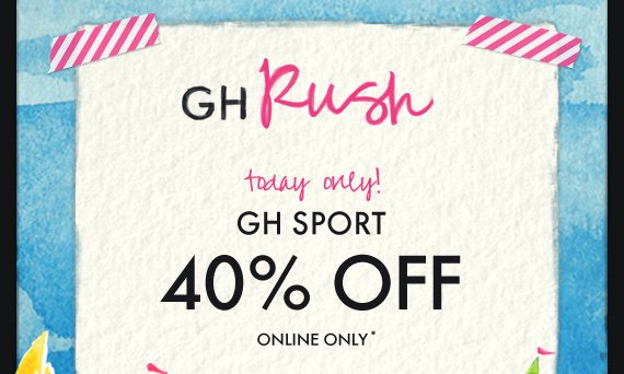 GH Rush today only! GH SPORT 40% OFF ONLINE ONLY*