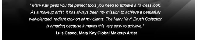 Mary Kay gives you the perfect tools you need to achieve a flawless look.  As a makeup artist, it has always been my mission to achieve a beautifully  well-blended, radiant look on all my clients.The Mary Kay® Brush Collection  is amazing because it makes this very easy to achieve. Luis Casco, Mary Kay Global Makeup Artist