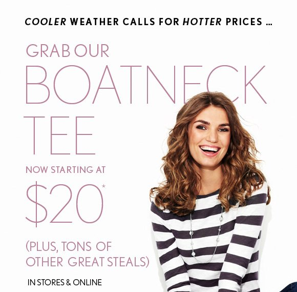 COOLER WEATHER CALLS FOR HOTTER PRICES…  GRAB OUR BOATNECK TEE NOW STARTING AT $20* (PLUS, TONS OF OTHER GREAT STEALS)  IN STORES & ONLINE