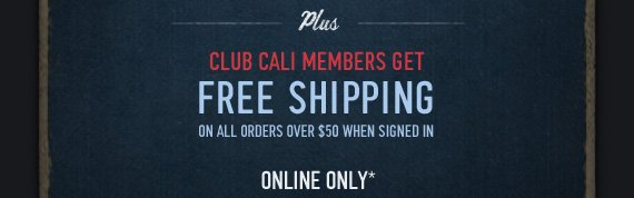 PLUS CLUB CALI MEMBERS GET FREE SHIPPING ON ALL ORDERS OVER $50 WHEN SIGNED IN ONLINE ONLY*