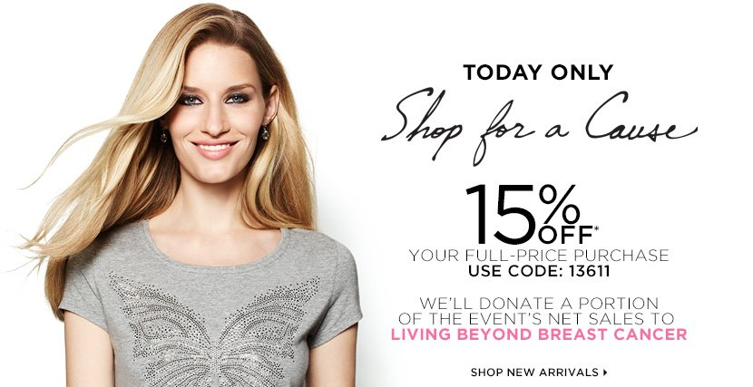 TODAY ONLY!  SHOP FOR A CAUSE. 15% OFF* your full-price purchase (use code 13611) We'll donate a portion of the event's net sales to Living Beyond Breast Cancer. SHOP NEW ARRIVALS