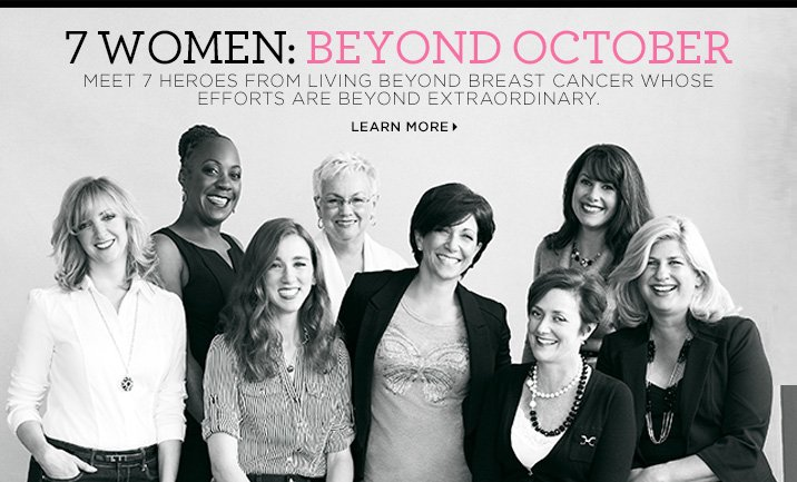 7 WOMEN: BEYOND CANCER. Meet 7 heroes from LIVING BEYOND BREAT CANCER whose efforts are beyond extraordinary. LEARN MORE