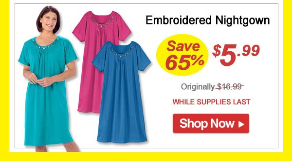 Save 65% -Embroidered Nightgown - Now Only $5.99 Limited Time Offer - Shop Now >>