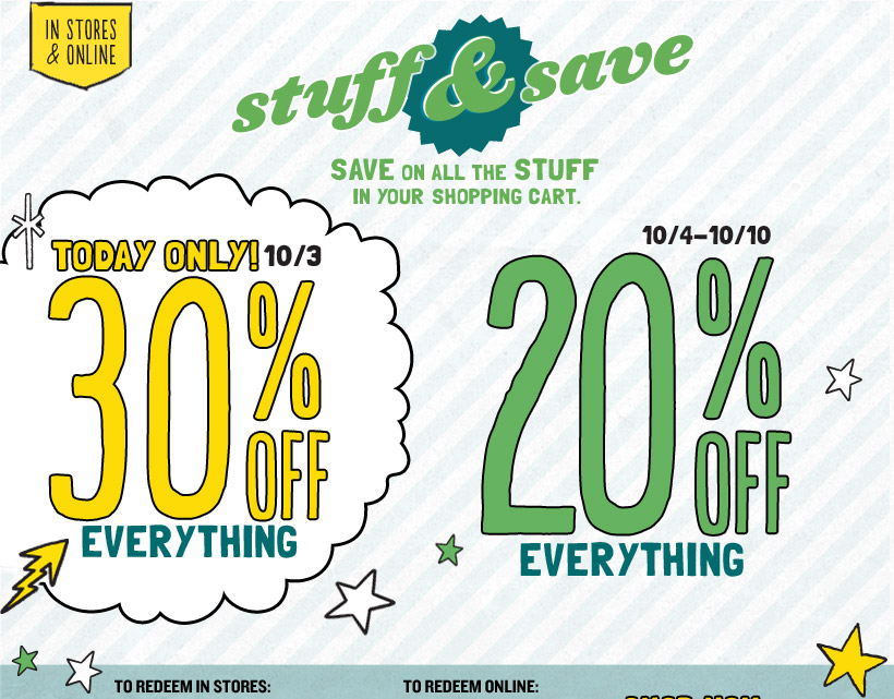 IN STORES & ONLINE | stuff & save | SAVE ON ALL THE STUFF IN YOUR SHOPPING CART. TODAY ONLY! 10/3: 30% OFF EVERYTHING | 10/4-10/10: 20% OFF EVERYTHING