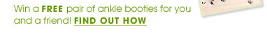 Win a FREE pair of ankle booties for you and a friend! FIND OUT HOW