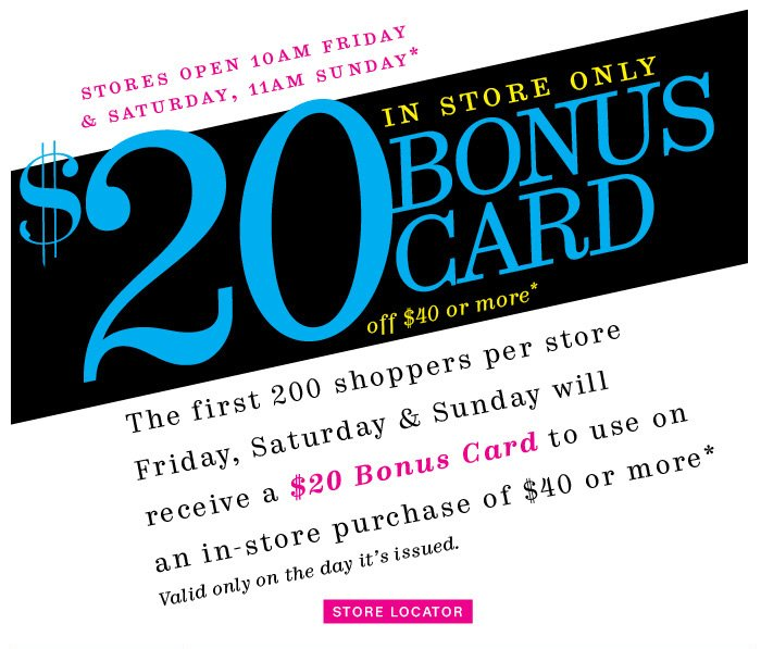 $20 Bonus Card off $40 or more* in store only. Store Locator.