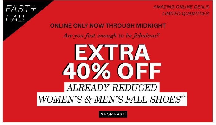 FAST+FAB. Extra 40% off already-reduced women's & men's fall shoes**. Shop Fast.