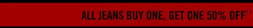 ALL JEANS BUY ONE, GET ONE 50% OFF††