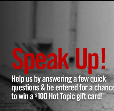 SPEAK UP! HELP US BY ANSWERING A FEW QUICK QUESTIONS & BE ENTERED FOR A CHANCE TO WIN A $100 HOT TOPIC GIFT CARD!*