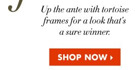 UP THE ANTE WITH TORTOISE FRAMES FOR A SURE WINNER