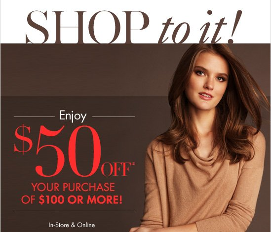 SHOP to it! Enjoy $50 OFF* Your Purchase Of $100 Or More!  In–Store & Online