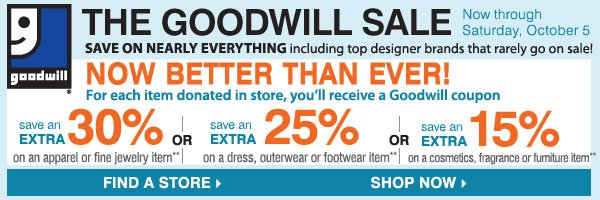 "The Goodwill® Sale Now Better Than Ever! Save on nearly everything, including your favorite brands that rarely go on sale! Tuesday, October 1 - Saturday, October 5 For each item donated, you'll earn a coupon. Save an extra 30% on your regular or sale price apparel or fine jewelry item** or Save an extra 20% on your regular or sale price dresses, outerwear or footwear item** or Save an extra 15% on your cosmetics, fragrance, home or furniture item** FIND A STORE.""  alt=""The Goodwill® Sale Now Better Than Ever! Save on nearly everything, including your favorite brands that rarely go on sale! Tuesday, October 1 - Saturday, October 5 For each item donated, you'll earn a coupon. Save an extra 30% on your regular or sale price apparel or fine jewelry item** or Save an extra 20% on your regular or sale price dresses, outerwear or footwear item** or Save an extra 15% on your cosmetics, fragrance, home or furniture item** SHOP NOW."