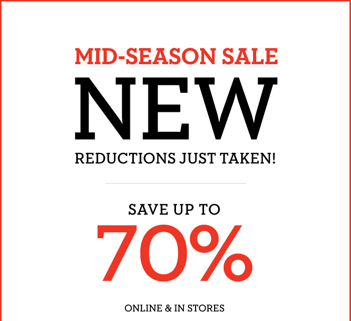 MID-SEASON SALE | NEW REDUCTIONS JUST TAKEN! | SAVE UP TO 70% | ONLINE & IN STORES
