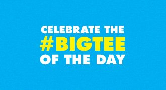 Celebrate the #BIGTEE of the day