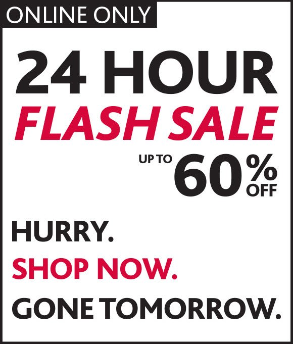 ONLINE ONLY. 24 HOUR FLASH SALE. UP TO 60% OFF. HURRY. SHOP NOW. GONE TOMORROW.