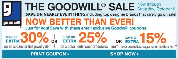 The Goodwill® Sale Now Better Than Ever! Save on nearly everything, including your favorite brands that rarely go on sale! Tuesday, October 1 - Saturday, October 5 For each item donated, you'll earn a coupon. Save an extra 30% on your regular or sale price apparel or fine jewelry item** or Save an extra 20% on your regular or sale price dresses, outerwear or footwear item** or Save an extra 15% on your cosmetics, fragrance, home or furniture item** FIND A STORE. The Goodwill® Sale Now Better Than Ever! Save on nearly everything, including your favorite brands that rarely go on sale! Tuesday, October 1 - Saturday, October 5 For each item donated, you'll earn a coupon. Save an extra 30% on your regular or sale price apparel or fine jewelry item** or Save an extra 20% on your regular or sale price dresses, outerwear or footwear item** or Save an extra 15% on your cosmetics, fragrance, home or furniture item** SHOP NOW.