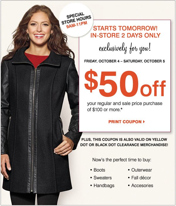 In-Store 2 Days Only! Friday, October 4 - Saturday, October 5 Exclusively for you! $50 off your in-store regular and sale price purchase of $100 or more*  Now's the perfect time to buy: Boots Outerwear Handbags & accessories Sweaters Fall décor  Plus, this coupon is also valid on Yellow Dot or Black Dot Clearance merchandise!  Print coupon > Special store hours 9AM-11PM