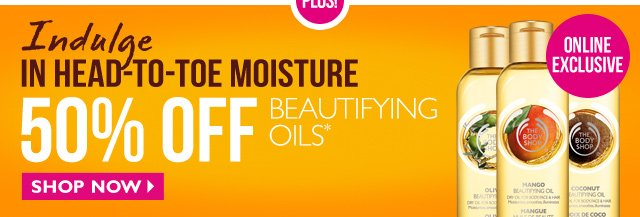 PLUS! Indulge in head-to-toe moisture -- 50% OFF Beautifying Oils -- Online Exclusive -- SHOP NOW
