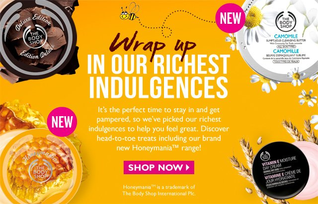 Wrap up IN OUR RICHEST INDULGENCES -- It's the perfect time to stay in and get pampered, so we've picked our richest indulgences to help you feel great. Discover head-to-toe treats including our brand new Honeymania™ range! -- SHOP NOW -- Honeymania™ is a trademark of The Body Shop International Plc.