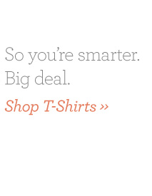 So you're smarter. Big Deal. Shop T-Shirts