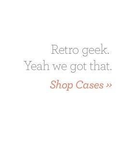 Retro geek. Yeah we got that. Shop Cases