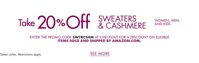 Take 20% off sweaters and cashmere, including fall- and winter-ready picks for women, men, and kids. Select styles. Restrictions apply. Enter promo code SWTRCSHM at checkout for a discount on eligible items sold and shipped by Amazon.com.