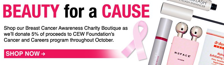 Beauty for a Cause Shop our Breast Cancer Awareness Charity Boutique as we'll donate 5% of each unit sold to CEW Foundation's Cancer and Careers program throughout October. Shop Now>>