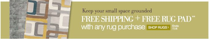 Keep your small space grounded Free Shipping + Free Rug Pad** with any rug purchase | Shop Rugs > | Ends 11/4