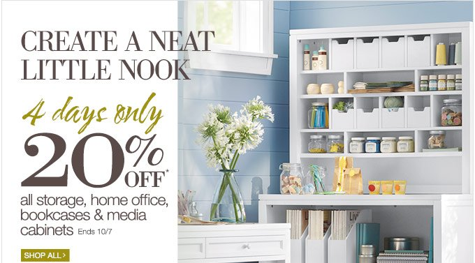 Create a neat little nook | 4 days only | 20% OFF* all storage, home office, bookcases & media cabinets | Ends 10/7 | Shop All >