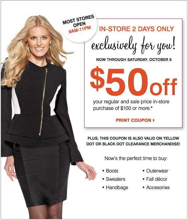 In-Store 2 Days Only! Now through Saturday, October 5 Exclusively for you! $50 off your in-store regular and sale price purchase of $100 or more*  Now's the perfect time to buy: Boots Outerwear Handbags & accessories Sweaters Fall décor  Plus, this coupon is also valid on Yellow Dot or Black Dot Clearance merchandise!  Print coupon >  Special store hours 9AM-11PM