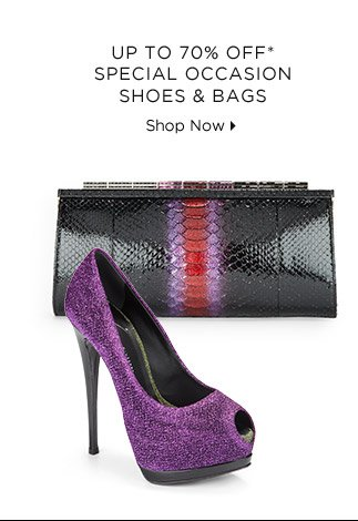 Up To 70% Off* Special Occasion Shoes & Bags