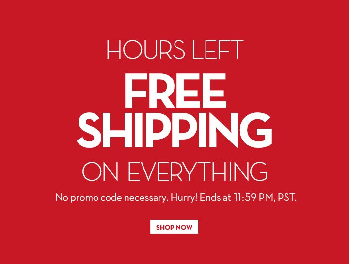 HOURS LEFT. FREE SHIPPING ON EVERYTHING. NO promo code necessary. Hurry! Ends at 11:59 PM, PST. SHOP NOW.