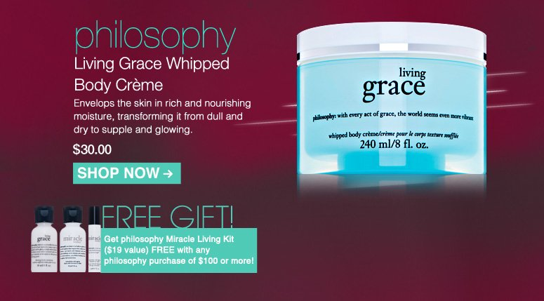 philosophy Living Grace Whipped Body Crème  Living Grace Whipped Body Crème Envelops the skin in rich and nourishing moisture, transforming it from dull and dry to supple and glowing.   $30.00 Shop Now>>