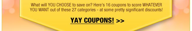 What will YOU CHOOSE to save on? Here's 16 coupons to score WHATEVER YOU WANT out of these 27 categories - at some pretty significant discounts!